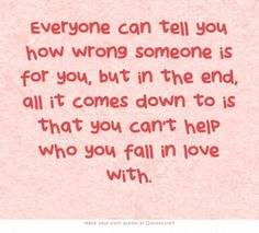 Everyone can tell you how wrong someone is for you, but in the end, all it comes down to is that you can't help who you fall in love with.