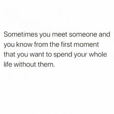 Sometimes you meet someone and you know from the first moment that you want to spend your whole life without them....
