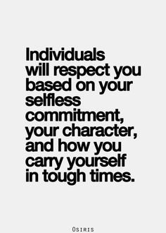 Individuals will respect you based on your selfless commitment, your character, and how you carry yourself in tough times.