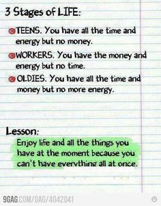 Enjoy life and all the things you have at the moment because you can't have everything all at once.