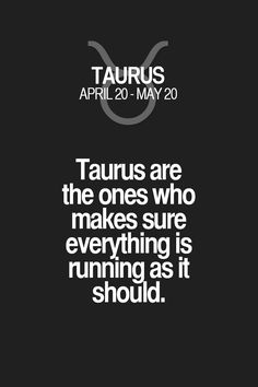 Taurus are the ones who makes sure everything is running as it should. Taurus | Taurus Quotes | Taurus Zodiac Signs