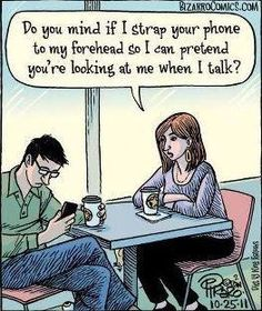 Put down the phone. i hate when people sit on their phone while i'm trying to talk to them