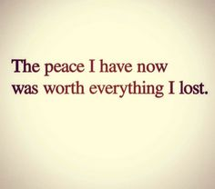 The peace I have now was worth everything I lost.