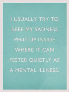 i usually try to keep my sadness pent up inside where it can fester quietly as a mental illness. #quote #words #funny