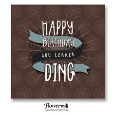 Happy Birthday Jou Lekker Ding www.flowermill.co.za Love My Man, Dutch Quotes, Birthdays, Happy Birthday, Cards, Happy Aniversary, Happy B Day, Birthday, Maps
