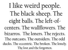 I like weird people ~ Always have and always will ~ Although the rest of humanity is pretty awesome too (excluding bullies and bigots) ~ ALW