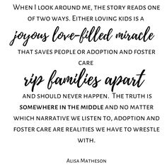 When I look around me the story reads one of two ways. Either loving kids is a joyous love-filled miracle that saves people or adoption and foster care rip families apart and should never happen. The truth is somewhere in the middle and no matter which narrative we listen to adoption and foster care are realities we have to wrestle with. Alisa Matheson (me) Check out more tons more adoption & foster care quotes from all sides of the triad on the website. Link in BIO. #ADOPTION…