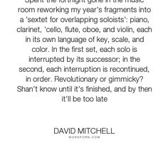 """David Mitchell - """"Spent the fortnight gone in the music room reworking my year's fragments into a 'sextet..."""". writing, music, cloud-atlas, self-referential"""