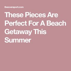 These Pieces Are Perfect For A Beach Getaway This Summer