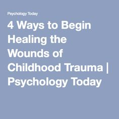 4 Ways to Begin Healing the Wounds of Childhood Trauma | Psychology Today