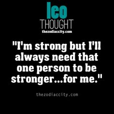 Leo - I'm strong but I'll always need that one person to be stronger...for me