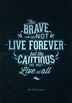 The brave do not live forever, but the cautious do not live at all.   Marcos Morales