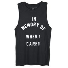 In Memory Of When I Cared..... I SO need this shirt because...... I DON'T CARE ANYMORE!
