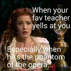 I would be scared to if my favorite teacher was the Phantom of the Opera and he yelled at me.