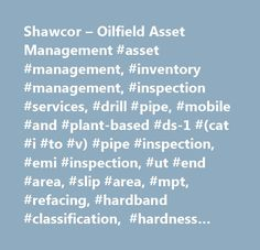 Shawcor – Oilfield Asset Management #asset #management, #inventory #management, #inspection #services, #drill #pipe, #mobile #and #plant-based #ds-1 #(cat #i #to #v) #pipe #inspection, #emi #inspection, #ut #end #area, #slip #area, #mpt, #refacing, #hardband #classification, #hardness #testing, #tubing #& #casing, #mobile #and #plant-based #tubing #and #casing #inspection, #api #full #length #drift, #visual #threat, #ut #weld #inspection, #hardness #testing, #bucking, #i.d/o.d., #thread…