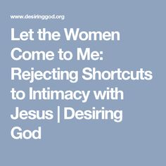 Let the Women Come to Me: Rejecting Shortcuts to Intimacy with Jesus | Desiring God