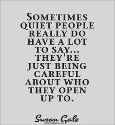 Sometimes quiet people really do have a lot to say... They're just being careful about who they open up to.