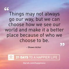 Things may not always go our way, but we can choose how we see our world and make it a better place because of who we choose to be. — Shawn Achor