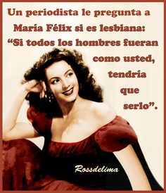 "María Félix ""A journalist asked Maria Félix if she was a lesbian: 'If all men were like you, I suppose I'd have to be.'"""