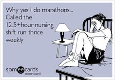 Why yes I do marathons... Called the 12.5 hour nursing shift run thrice weekly. | Workplace Ecard | someecards.com