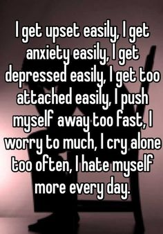 I get upset easily, I get anxiety easily, I get depressed easily, I get too attached easily, I push myself away too fast, I worry to much, I cry alone too often, I hate myself more every day. Depressing Quotes, Messed Up Quotes, Upset Quotes, Life Sayings, Life Sucks Quotes, Fat Quotes, True Quotes, Sad Relationship Quotes, Funny Quotes