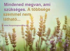 Hálát adok a mai napért. Mindened megvan, ami szükséges. A te életedhez, a küldetésedhez, a jelenedhez. Ezeknek a többsége szemmel nem látható. Isten így vigyáz rád - biztos helyre rejti a lényeget.  Így szeretlek, Élet!  Köszönöm. Szeretlek ❤  ⚜ Ho'oponoponoWay Magyarország ⚜