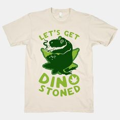 Let's Get Dino Stoned #weed #blazed #420 #Marijuana #shirt #clothes #punk #drugs #smoking #mj #mary #jane #legalize #america #funny #rebel #college #stoner #life #dorm #dino #Dinosaur