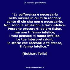 """""""La sofferenza è necessaria nella misura in cui ti fa rendere conto di ciò che non è necessario. Non sono le situazioni a farti infelice. Possono procurarti dolore fisico, ma non ti fanno infelice, i tuoi pensieri ti fanno infelice. Le tue interpretazioni, le storie che racconti a te stesso, ti fanno infelice."""" (Eckhart Tolle)"""