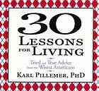 30 lessons for living : tried and true advice from the wisest Americans  Author:Karl A Pillemer  Publisher:[New York] : Gildan Media, 2012.  Series:Your coach in a box.   Edition/Format: Audiobook on CD : CD audio : English : Unabridged   Summary:More than one thousand extraordinary Americans share their stories and the wisdom they have gained on living, loving, and finding happiness.