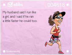 My husband said I run like a girl, and I said if he ran a little faster he could too.