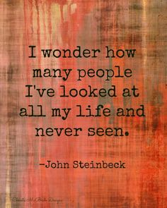 I wonder how many people I've looked at all my life and never seen.