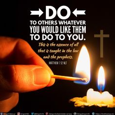 """""""Do to others whatever you would like them to do to you. This is the essence of all that is taught in the law and the prophets. Matthew 7:12 NLT"""