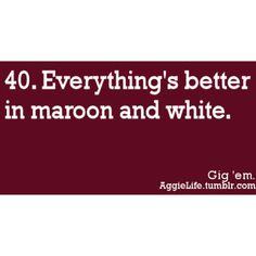 I know this is suppose to be for Texas A, but Maroon and White will always have a place in my heart.