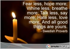 Fear less, hope more; Whine less, breathe more; Talk less, say more; Hate less, love more; And all good things are yours.
