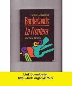 borderlands la frontera Throughout reading the borderlands: la frontera, the new mestiza by gloria  anzaldúa, as a reader, i was exposed to a variety of her struggles and points of.