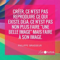 """""""Créer, ce n'est pas reproduire ce qui existe déjà. Ce n'est pas non plus faire 'une belle image' mais faire à son image."""" - Philippe Brasseur"""
