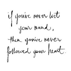 "naimabarcelonablog:""If you've never lost your mind, then you've never followed your heart."""