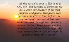 NIV Verse of the Day!  He has saved us and called us to a holy life—not because of anything we have done but because of his own purpose and grace. This grace was given us in Christ Jesus before the beginning of time, but it has now been revealed through the appearing of our Savior, Christ Jesus, who has destroyed death and has brought life and immortality to light through the gospel. 2 Timothy 1:9-10