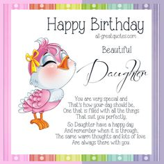 Happy Birthday Beautiful Daughter .. You are very special and that's how your day should be, one that is filled with all the things, that suit you perfectly. So Daughter have a happy day and remember when it is through, the same warm thoughts and lots of love, are always there with you.
