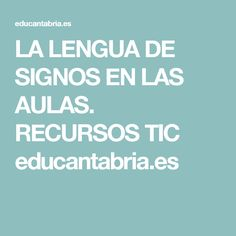 LA LENGUA DE SIGNOS EN LAS AULAS. RECURSOS TIC educantabria.es