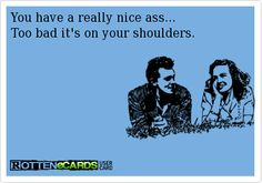 You have a really nice ass…too bad it's on your shoulders