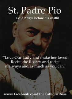 """""""Love Our Lady and make her loved. Recite the Rosary and recite it always as much as you can."""" -Padre Pio"""