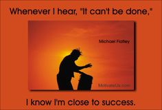 Whenever I hear, it can't be done, I know I'm close to success. - Michael Flatley - #MotivationalQuoteoftheDay, Positive Thought Of the Day - From MotivateUs.com