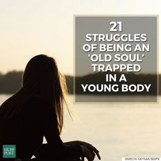 21 Struggles Of Being An Old Soul Trapped In A Young Body True even when the body isn't so young.