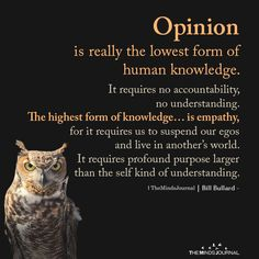 Opinion is really the lowest form of human knowledge. It requires no accountability, no understanding. The highest form of knowledge Wisdom Quotes, True Quotes, Great Quotes, Words Quotes, Inspirational Quotes, Sayings, Peace Quotes, Deep Quotes, Poetry Quotes