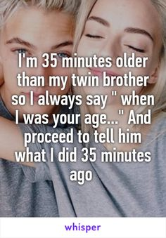 "I'm 35 minutes older than my twin brother so I always say "" when I was your age..."" And proceed to tell him what I did 35 minutes ago"