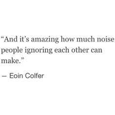 """how much noise people ignoring each other can make"" -Eoin Colfer"