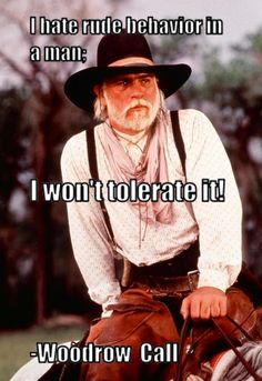 """My choice for the greatest Quote and Movie Scene ever!! """"I hate rude behavior in a man; I won't tolerate it"""" -Captain Woodrow Call Robert Duvall, Lonesome Dove Quotes, Tommy Lee Jones, Cowboy Quotes, Favorite Movie Quotes, Greatest Quotes, Real Cowboys, Cowboy And Cowgirl, Cowboy Theme"""