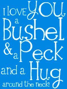 I love you a bushel & a peck and a hug around the neck. Blue
