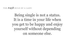Being single is not a status. It is a time in your life when you get to be happy and enjoy yourself without depending on someone else.